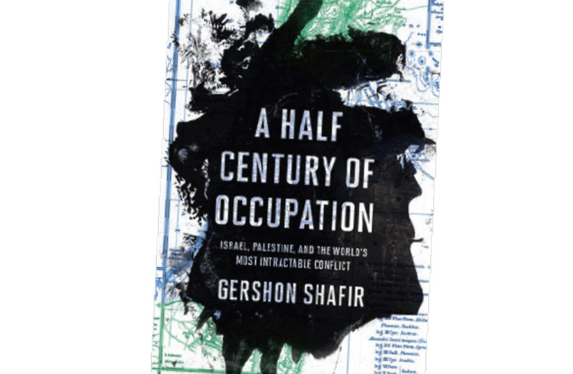 A Half Century of Occupation Israel, Palestine and the World's Most Intractable Conflict Gershon Shafir University of California Press 2017 296 pages; $20.56 (photo credit: Courtesy)